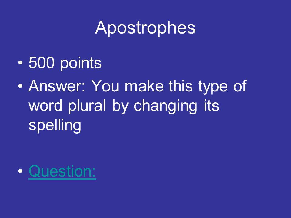 Apostrophes 500 points Answer: You make this type of word plural by changing its spelling Question: