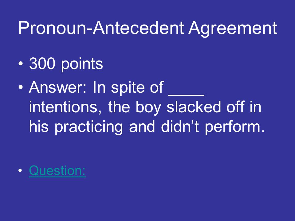 Pronoun-Antecedent Agreement 300 points Answer: In spite of ____ intentions, the boy slacked off in his practicing and didn't perform.