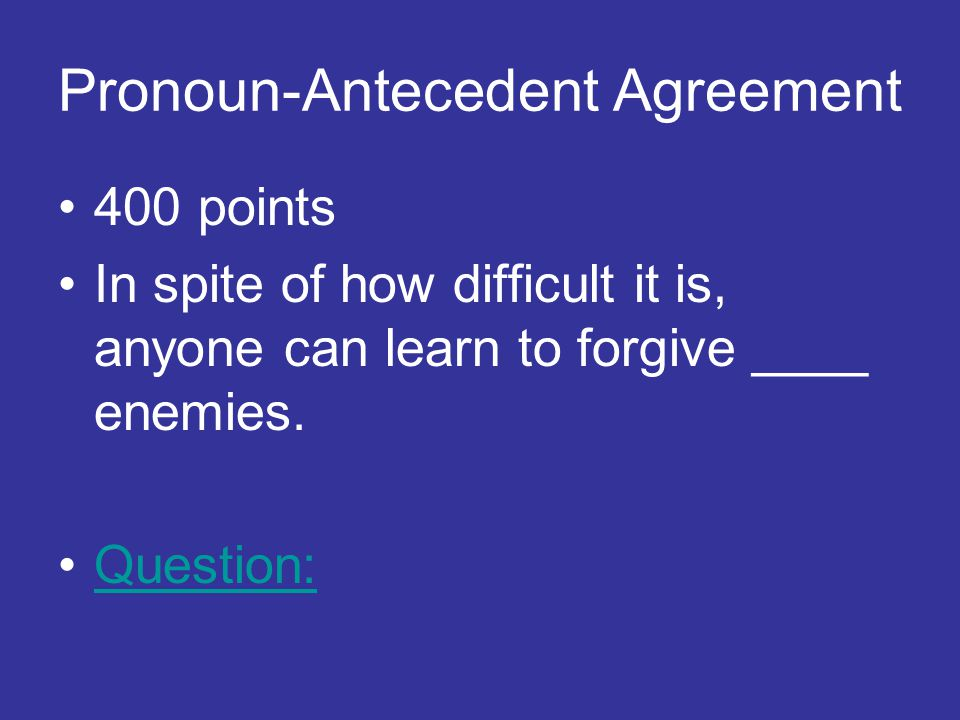 Pronoun-Antecedent Agreement 400 points In spite of how difficult it is, anyone can learn to forgive ____ enemies.