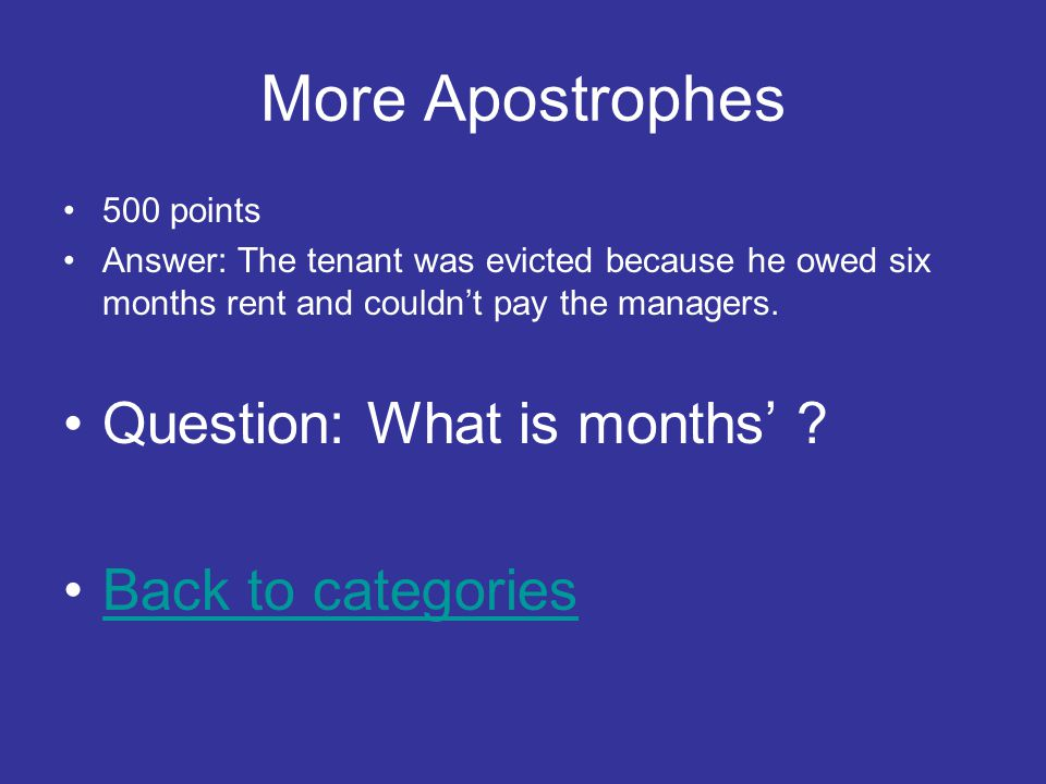 More Apostrophes 500 points Answer: The tenant was evicted because he owed six months rent and couldn't pay the managers.