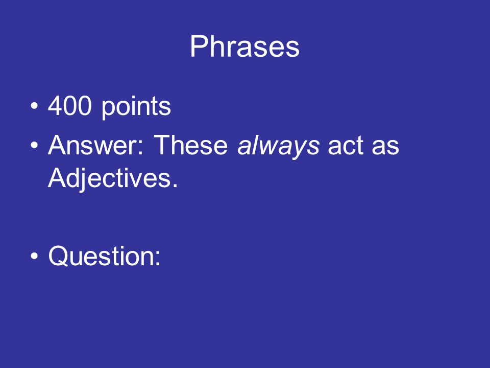 Phrases 400 points Answer: These always act as Adjectives. Question: