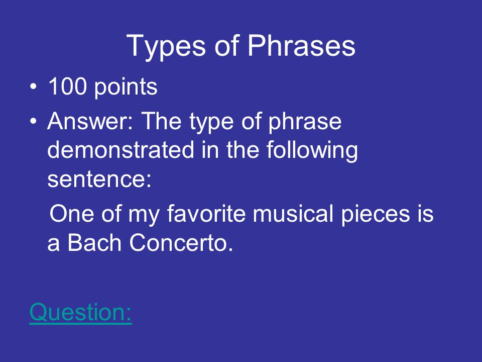 Types of Phrases 100 points Answer: The type of phrase demonstrated in the following sentence: One of my favorite musical pieces is a Bach Concerto.