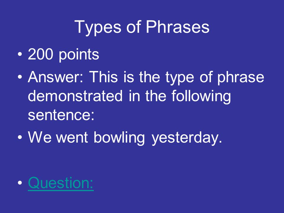 Types of Phrases 200 points Answer: This is the type of phrase demonstrated in the following sentence: We went bowling yesterday.