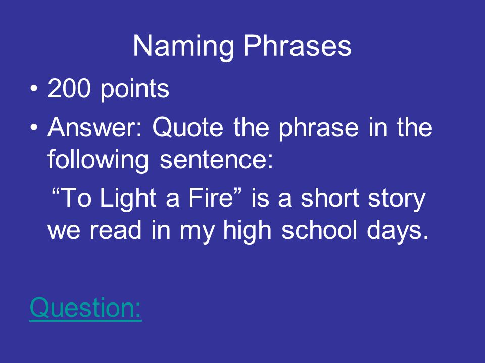 Naming Phrases 200 points Answer: Quote the phrase in the following sentence: To Light a Fire is a short story we read in my high school days.