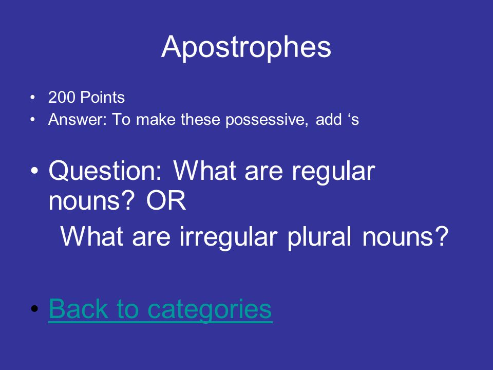 Apostrophes 200 Points Answer: To make these possessive, add 's Question: What are regular nouns.