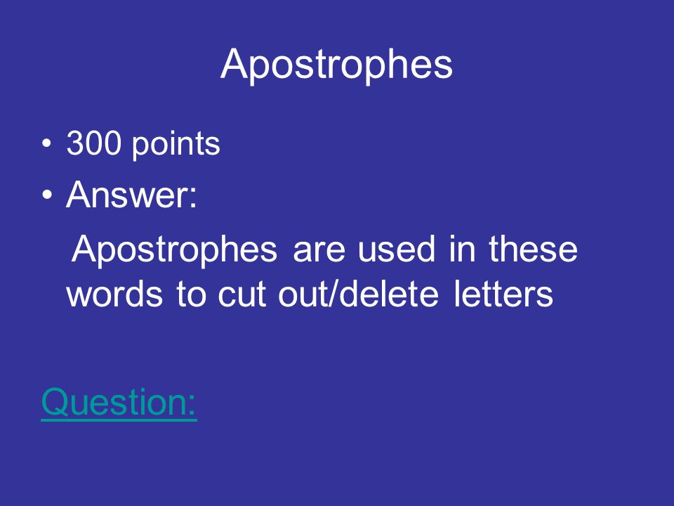 Apostrophes 300 points Answer: Apostrophes are used in these words to cut out/delete letters Question: