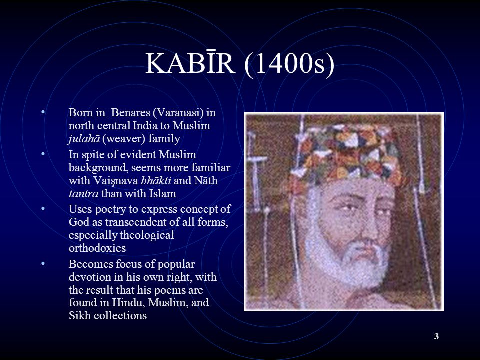 3 KABĪR (1400s) Born in Benares (Varanasi) in north central India to Muslim julahā (weaver) family In spite of evident Muslim background, seems more familiar with Vaişnava bhākti and Nāth tantra than with Islam Uses poetry to express concept of God as transcendent of all forms, especially theological orthodoxies Becomes focus of popular devotion in his own right, with the result that his poems are found in Hindu, Muslim, and Sikh collections