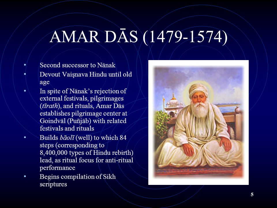 5 AMAR DĀS (1479-1574) Second successor to Nānak Devout Vaişnava Hindu until old age In spite of Nānak's rejection of external festivals, pilgrimages (tīrath), and rituals, Amar Dās establishes pilgrimage center at Goindvāl (Puñjāb) with related festivals and rituals Builds bāolī (well) to which 84 steps (corresponding to 8,400,000 types of Hindu rebirth) lead, as ritual focus for anti-ritual performance Begins compilation of Sikh scriptures