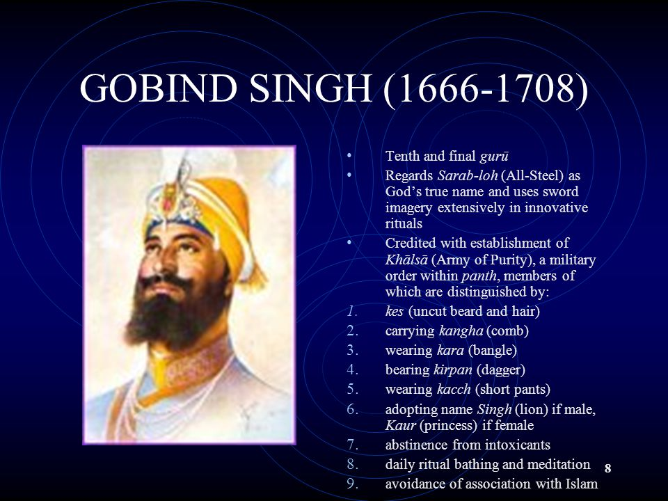 8 GOBIND SINGH (1666-1708) Tenth and final gurū Regards Sarab-loh (All-Steel) as God's true name and uses sword imagery extensively in innovative rituals Credited with establishment of Khālsā (Army of Purity), a military order within panth, members of which are distinguished by: 1.