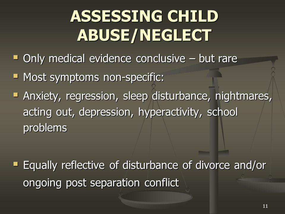 11 ASSESSING CHILD ABUSE/NEGLECT  Only medical evidence conclusive – but rare  Most symptoms non-specific:  Anxiety, regression, sleep disturbance, nightmares, acting out, depression, hyperactivity, school problems  Equally reflective of disturbance of divorce and/or ongoing post separation conflict