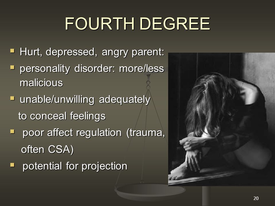 20 FOURTH DEGREE  Hurt, depressed, angry parent:  personality disorder: more/less malicious  unable/unwilling adequately to conceal feelings to conceal feelings  poor affect regulation (trauma, often CSA) often CSA)  potential for projection
