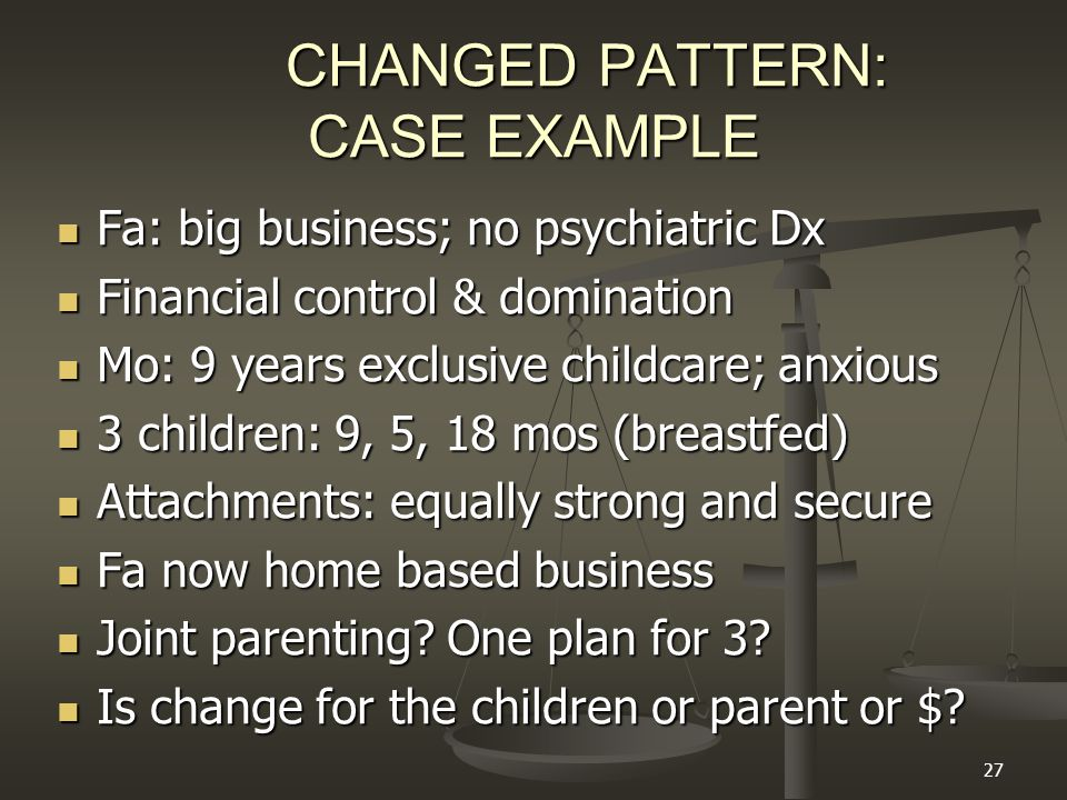27 CHANGED PATTERN: CASE EXAMPLE Fa: big business; no psychiatric Dx Fa: big business; no psychiatric Dx Financial control & domination Financial control & domination Mo: 9 years exclusive childcare; anxious Mo: 9 years exclusive childcare; anxious 3 children: 9, 5, 18 mos (breastfed) 3 children: 9, 5, 18 mos (breastfed) Attachments: equally strong and secure Attachments: equally strong and secure Fa now home based business Fa now home based business Joint parenting.