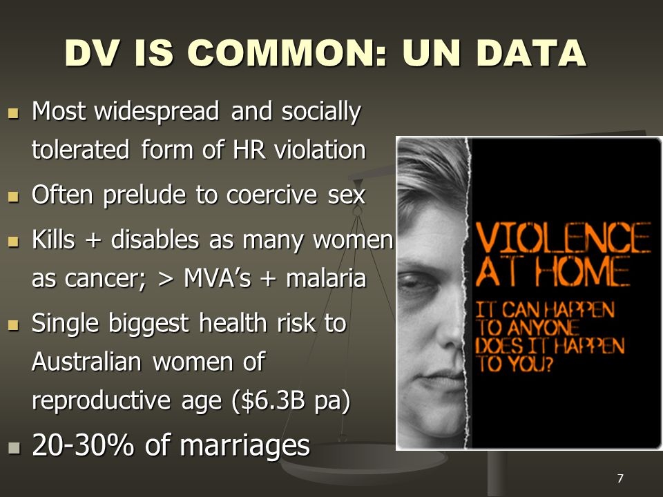 7 DV IS COMMON: UN DATA Most widespread and socially tolerated form of HR violation Most widespread and socially tolerated form of HR violation Often prelude to coercive sex Often prelude to coercive sex Kills + disables as many women as cancer; > MVA's + malaria Kills + disables as many women as cancer; > MVA's + malaria Single biggest health risk to Australian women of reproductive age ($6.3B pa) Single biggest health risk to Australian women of reproductive age ($6.3B pa) 20-30% of marriages 20-30% of marriages