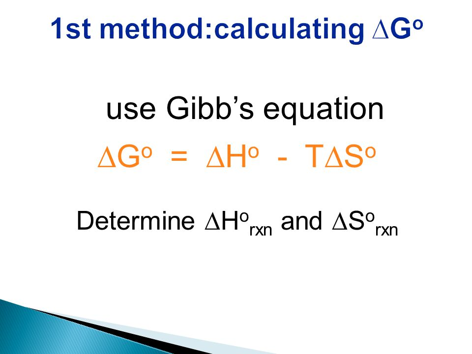 use Gibb's equation ∆G o = ∆H o - T∆S o Determine ∆H o rxn and ∆S o rxn