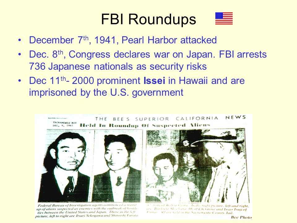 FBI Roundups December 7 th, 1941, Pearl Harbor attacked Dec. 8 th, Congress declares war on Japan. FBI arrests 736 Japanese nationals as security risk
