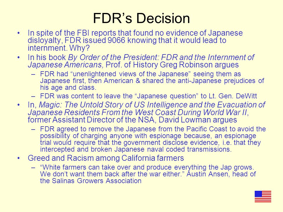 FDR's Decision In spite of the FBI reports that found no evidence of Japanese disloyalty, FDR issued 9066 knowing that it would lead to internment.