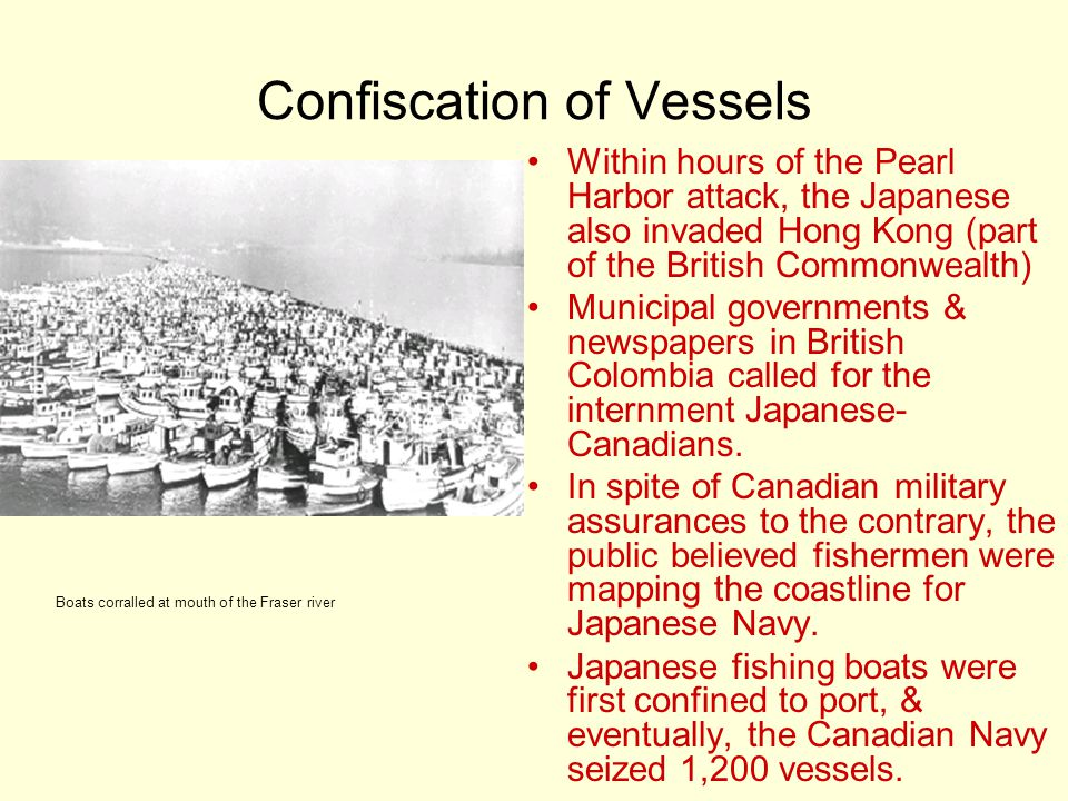 Confiscation of Vessels Within hours of the Pearl Harbor attack, the Japanese also invaded Hong Kong (part of the British Commonwealth) Municipal governments & newspapers in British Colombia called for the internment Japanese- Canadians.