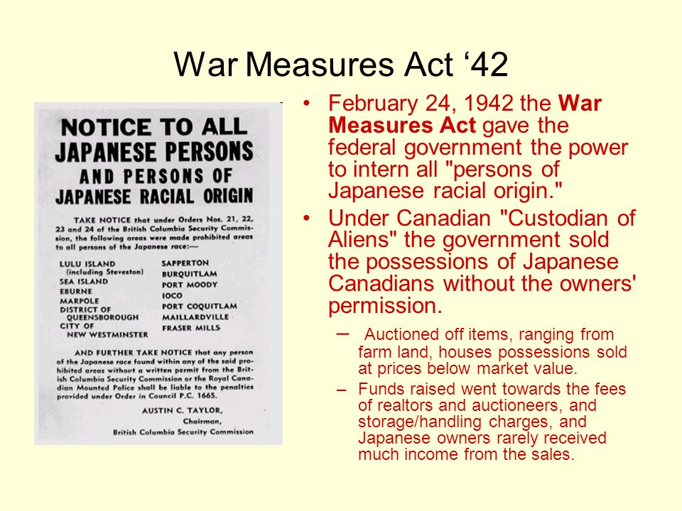 War Measures Act '42 February 24, 1942 the War Measures Act gave the federal government the power to intern all persons of Japanese racial origin. Under Canadian Custodian of Aliens the government sold the possessions of Japanese Canadians without the owners permission.