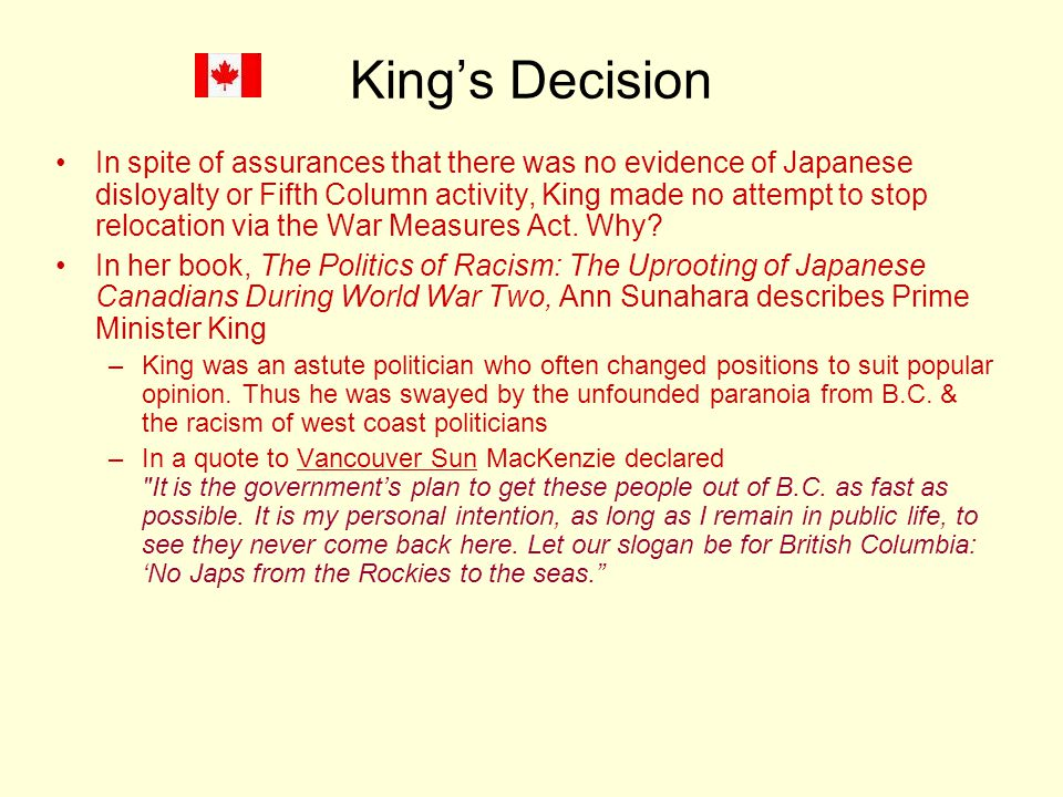 King's Decision In spite of assurances that there was no evidence of Japanese disloyalty or Fifth Column activity, King made no attempt to stop relocation via the War Measures Act.