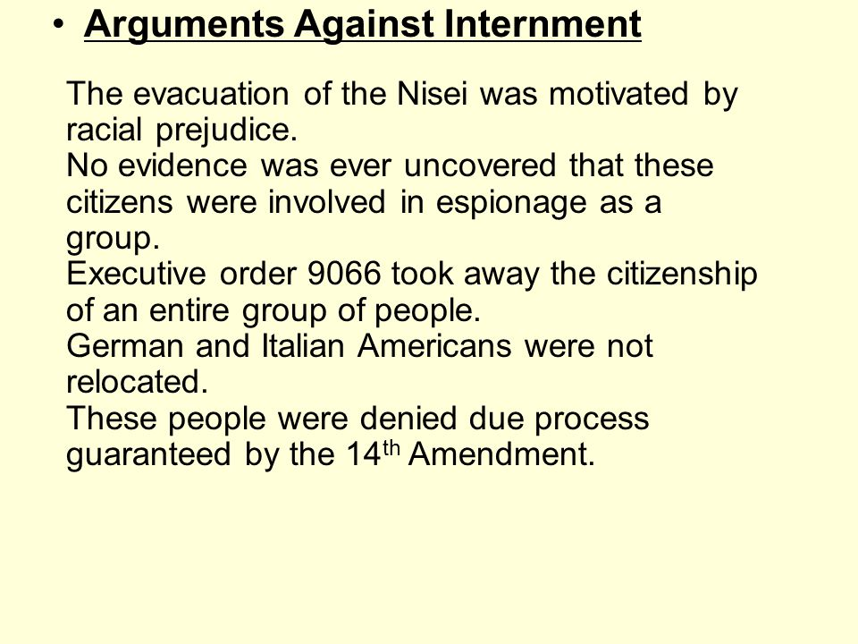 Arguments Against Internment The evacuation of the Nisei was motivated by racial prejudice. No evidence was ever uncovered that these citizens were in