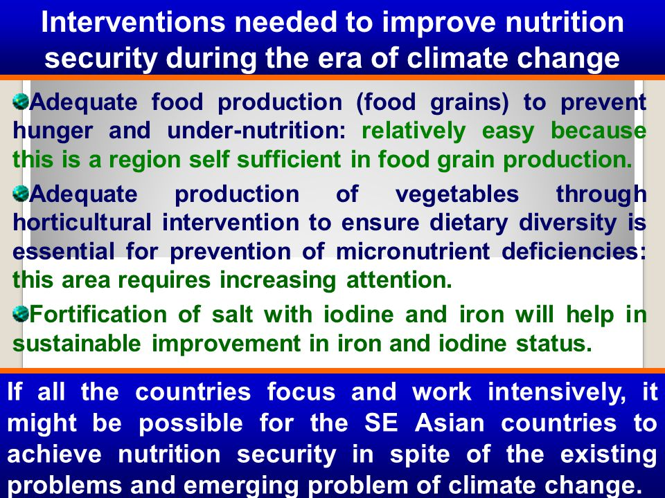 Adequate food production (food grains) to prevent hunger and under-nutrition: relatively easy because this is a region self sufficient in food grain p