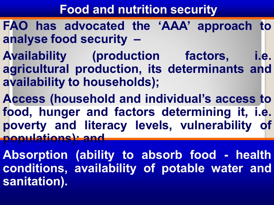 Food and nutrition security FAO has advocated the 'AAA' approach to analyse food security – Availability (production factors, i.e.