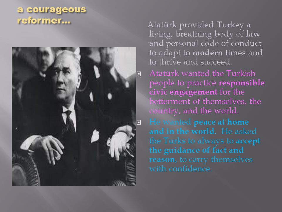 a courageous reformer… Atatürk provided Turkey a living, breathing body of law and personal code of conduct to adapt to modern times and to thrive and succeed.