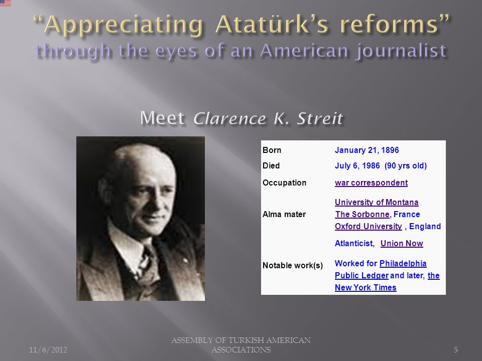 11/6/2012 ASSEMBLY OF TURKISH AMERICAN ASSOCIATIONS5 BornJanuary 21, 1896 DiedJuly 6, 1986 (90 yrs old) Occupationwar correspondent Alma mater University of Montana The SorbonneUniversity of Montana The Sorbonne, France Oxford University, England Oxford University Notable work(s) Atlanticist, Union NowUnion Now Worked for Philadelphia Public Ledger and later, the New York Times