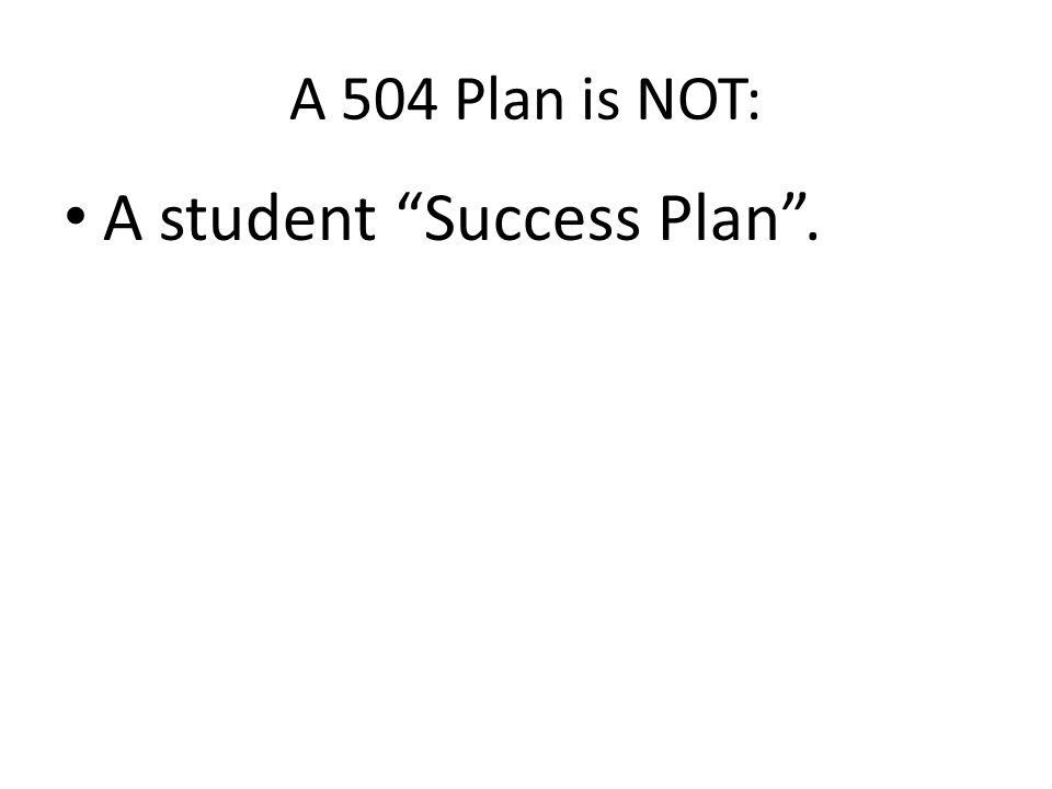 A 504 Plan is NOT: A student Success Plan .