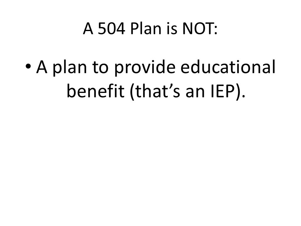 A 504 Plan is NOT: A plan to provide educational benefit (that's an IEP).