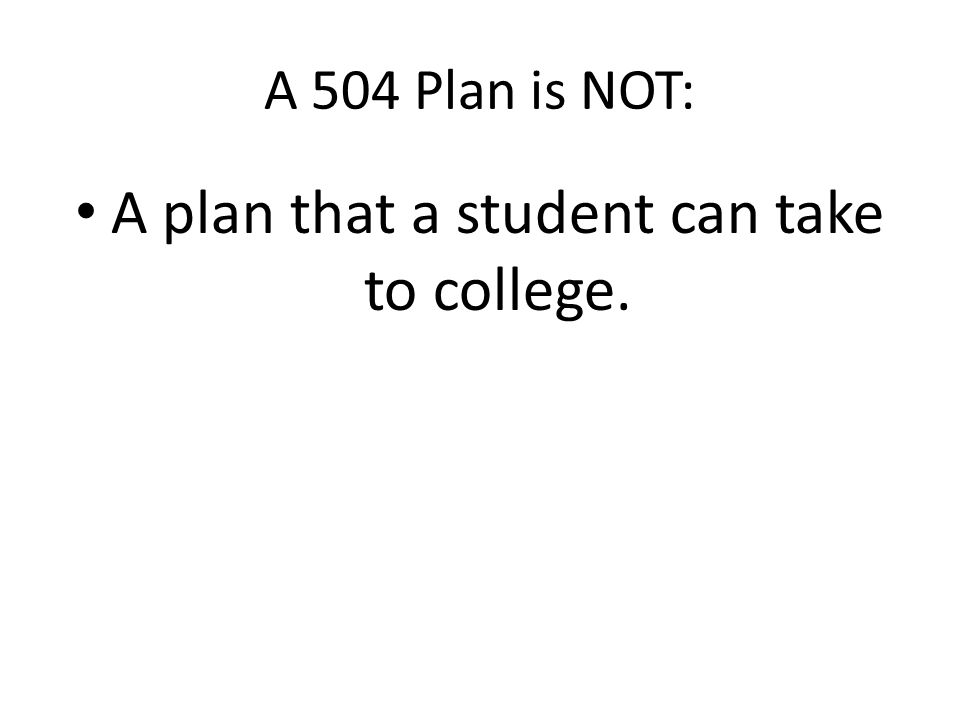 A 504 Plan is NOT: A plan that a student can take to college.
