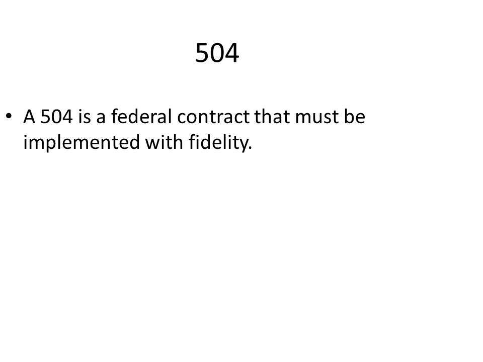 504 A 504 is a federal contract that must be implemented with fidelity.