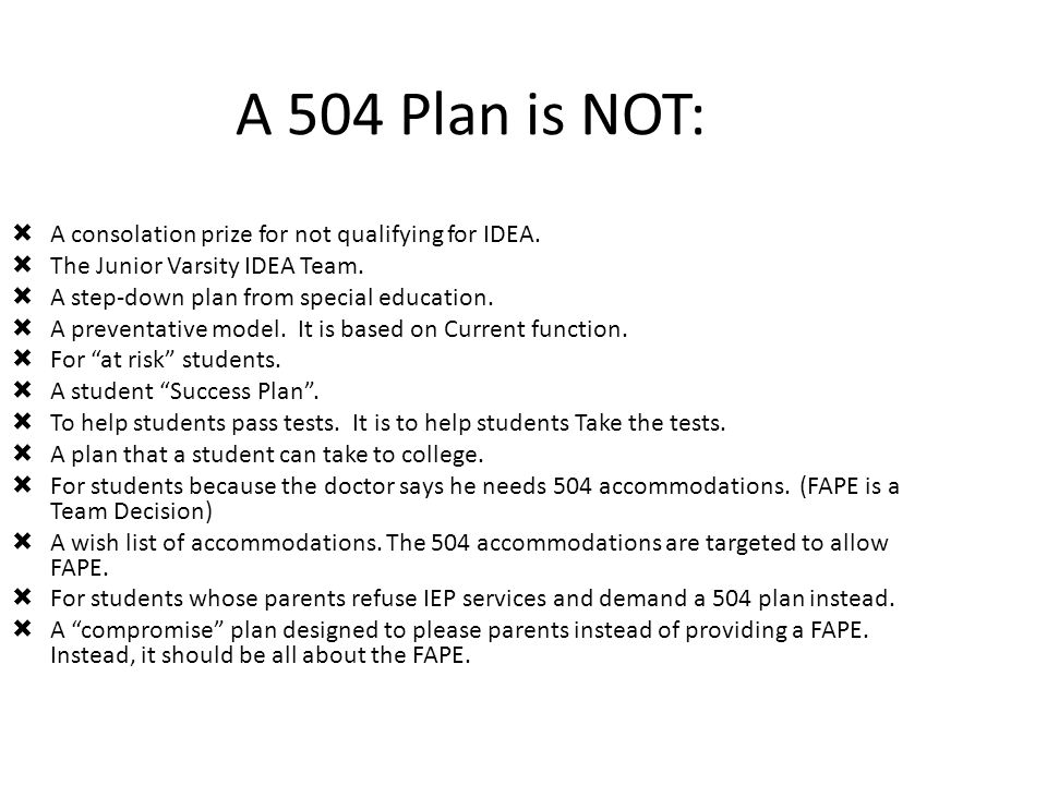 A 504 Plan is NOT:  A consolation prize for not qualifying for IDEA.