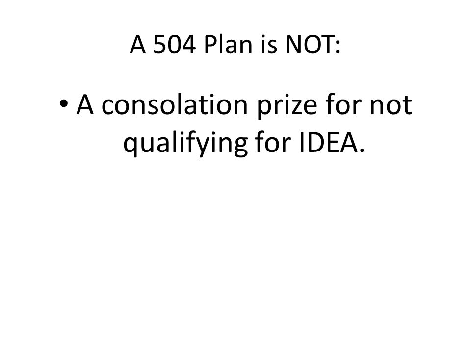 A 504 Plan is NOT: A compromise plan designed to please parents instead of providing a FAPE.