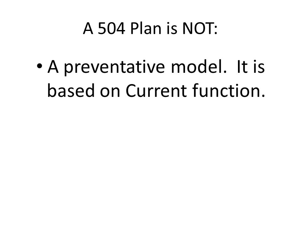 A 504 Plan is NOT: A preventative model. It is based on Current function.