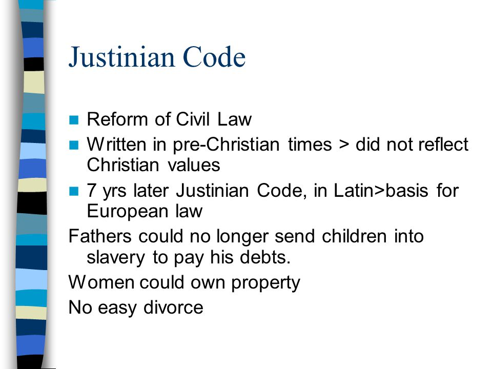 Justinian Code Reform of Civil Law Written in pre-Christian times > did not reflect Christian values 7 yrs later Justinian Code, in Latin>basis for European law Fathers could no longer send children into slavery to pay his debts.