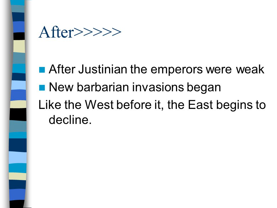 After>>>>> After Justinian the emperors were weak New barbarian invasions began Like the West before it, the East begins to decline.