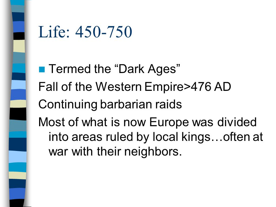 Life: 450-750 Termed the Dark Ages Fall of the Western Empire>476 AD Continuing barbarian raids Most of what is now Europe was divided into areas ruled by local kings…often at war with their neighbors.