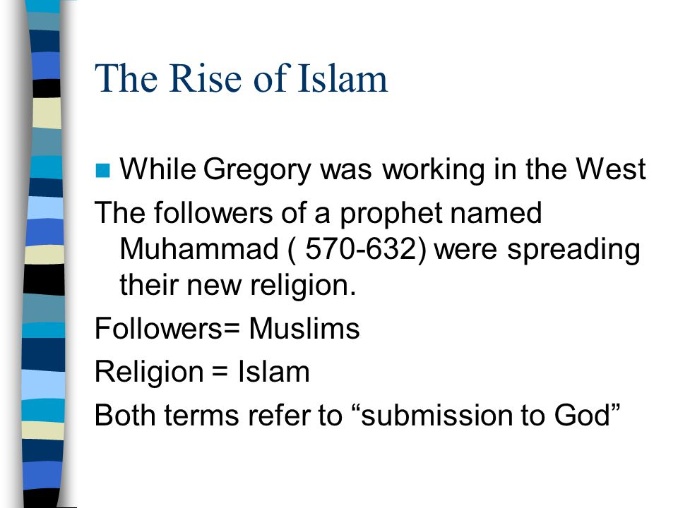 The Rise of Islam While Gregory was working in the West The followers of a prophet named Muhammad ( 570-632) were spreading their new religion.