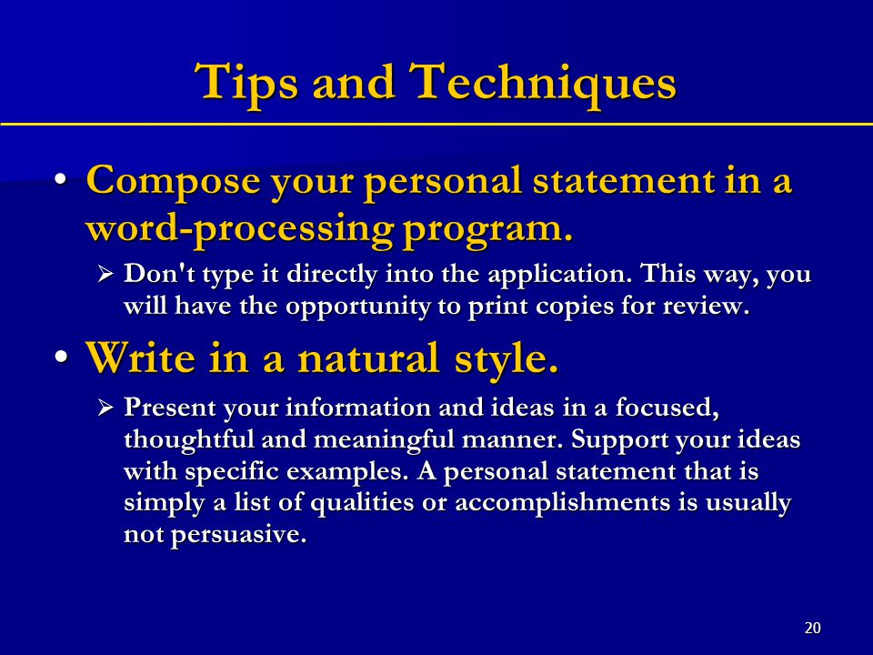 20 Tips and Techniques Compose your personal statement in a word-processing program.Compose your personal statement in a word-processing program.