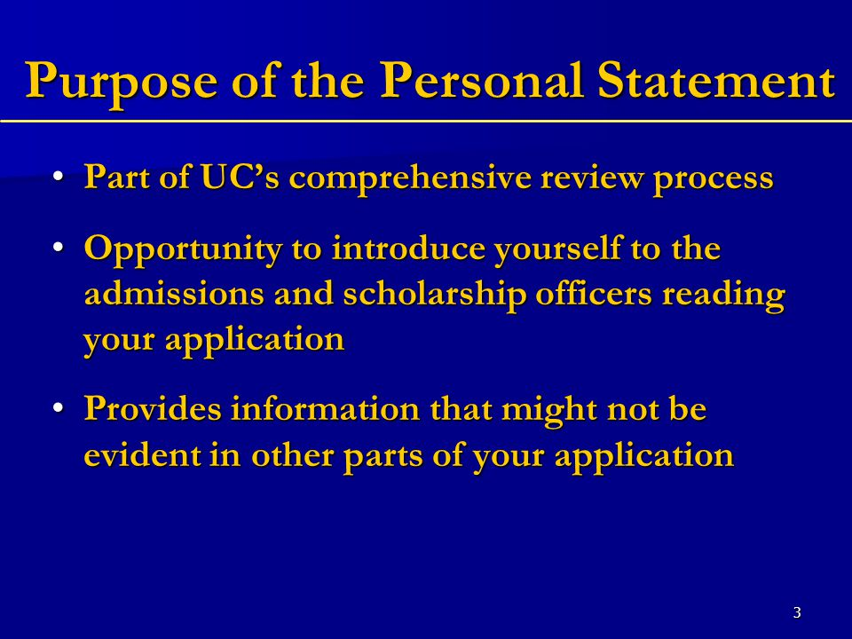 4 Purpose of the Personal Statement Allows you to make the best case for why you should be admitted to the UC schools of your choiceAllows you to make the best case for why you should be admitted to the UC schools of your choice Helps determine the differences between applicants whose academic records appear to be quite similar.Helps determine the differences between applicants whose academic records appear to be quite similar.