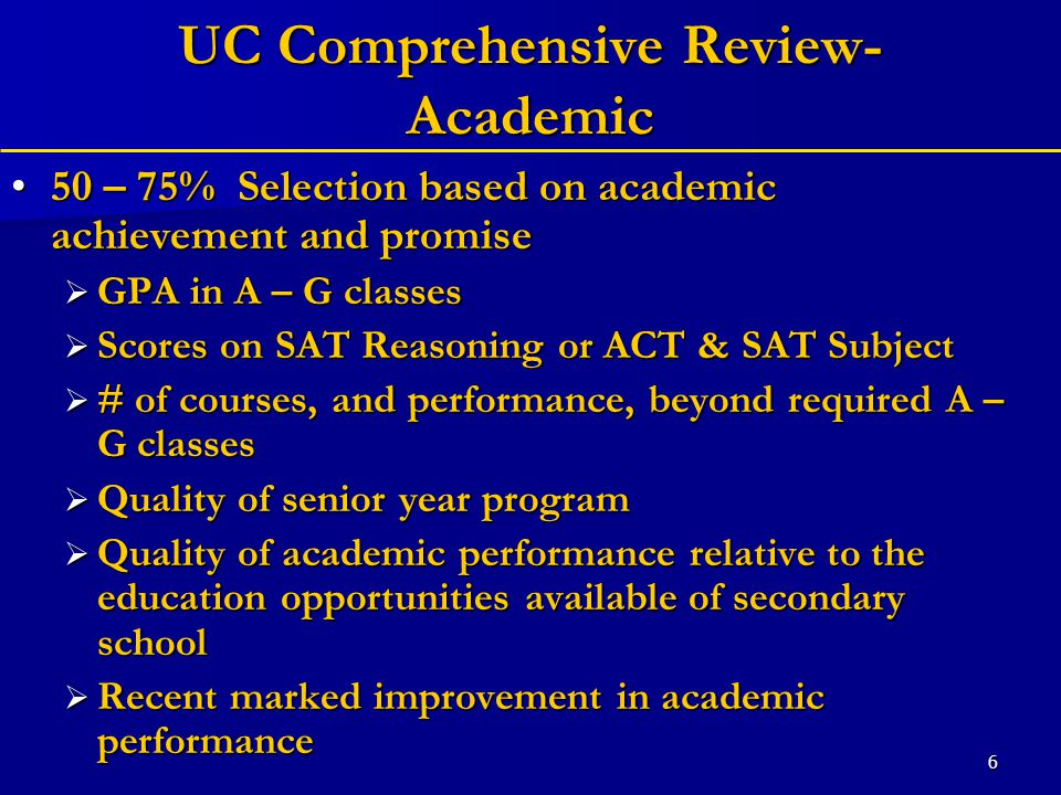 6 UC Comprehensive Review- Academic 50 – 75% Selection based on academic achievement and promise50 – 75% Selection based on academic achievement and promise  GPA in A – G classes  Scores on SAT Reasoning or ACT & SAT Subject  # of courses, and performance, beyond required A – G classes  Quality of senior year program  Quality of academic performance relative to the education opportunities available of secondary school  Recent marked improvement in academic performance