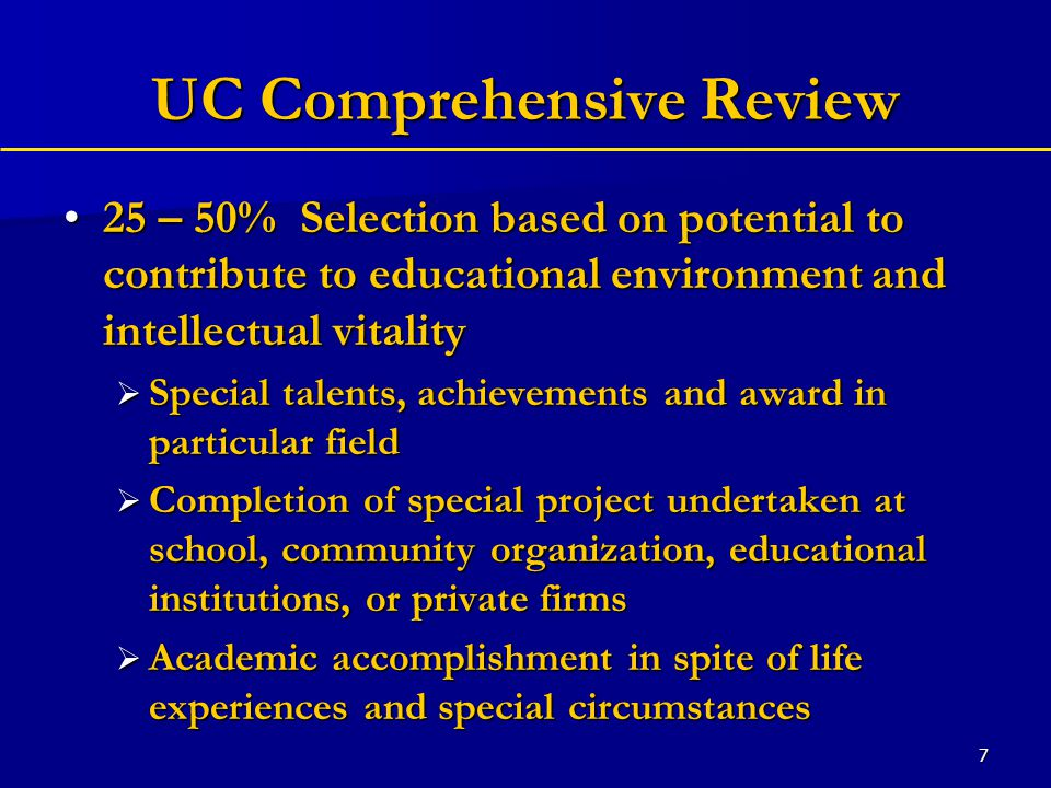 7 UC Comprehensive Review 25 – 50% Selection based on potential to contribute to educational environment and intellectual vitality25 – 50% Selection based on potential to contribute to educational environment and intellectual vitality  Special talents, achievements and award in particular field  Completion of special project undertaken at school, community organization, educational institutions, or private firms  Academic accomplishment in spite of life experiences and special circumstances
