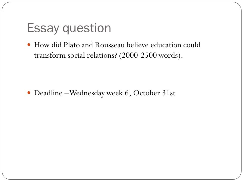 Essay question How did Plato and Rousseau believe education could transform social relations? (2000-2500 words). Deadline –Wednesday week 6, October 3