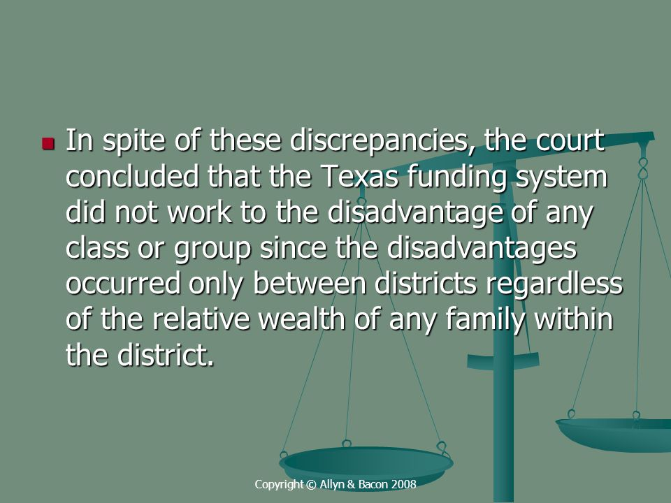 Copyright © Allyn & Bacon 2008 In spite of these discrepancies, the court concluded that the Texas funding system did not work to the disadvantage of any class or group since the disadvantages occurred only between districts regardless of the relative wealth of any family within the district.