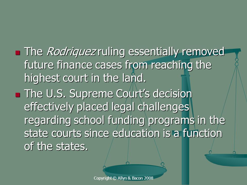 Copyright © Allyn & Bacon 2008 The Rodriquez ruling essentially removed future finance cases from reaching the highest court in the land.
