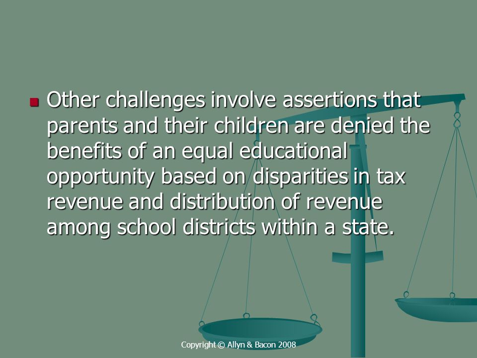 Copyright © Allyn & Bacon 2008 Other challenges involve assertions that parents and their children are denied the benefits of an equal educational opportunity based on disparities in tax revenue and distribution of revenue among school districts within a state.