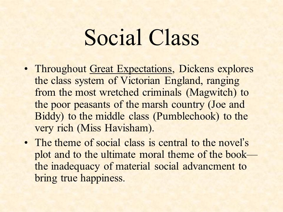 Social Class Throughout Great Expectations, Dickens explores the class system of Victorian England, ranging from the most wretched criminals (Magwitch) to the poor peasants of the marsh country (Joe and Biddy) to the middle class (Pumblechook) to the very rich (Miss Havisham).