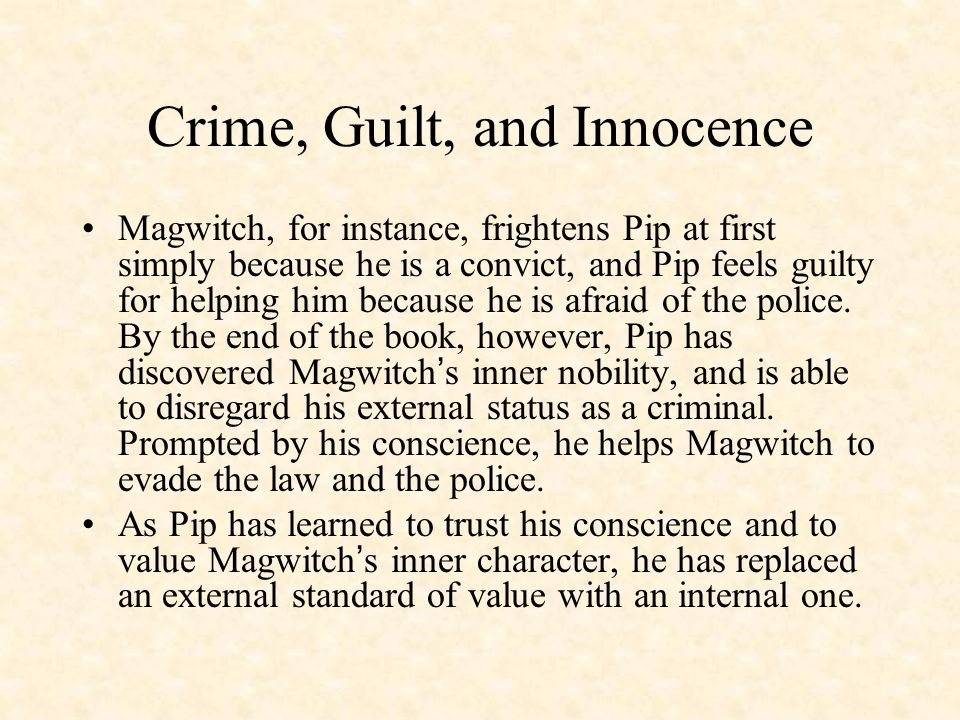 Crime, Guilt, and Innocence Magwitch, for instance, frightens Pip at first simply because he is a convict, and Pip feels guilty for helping him because he is afraid of the police.