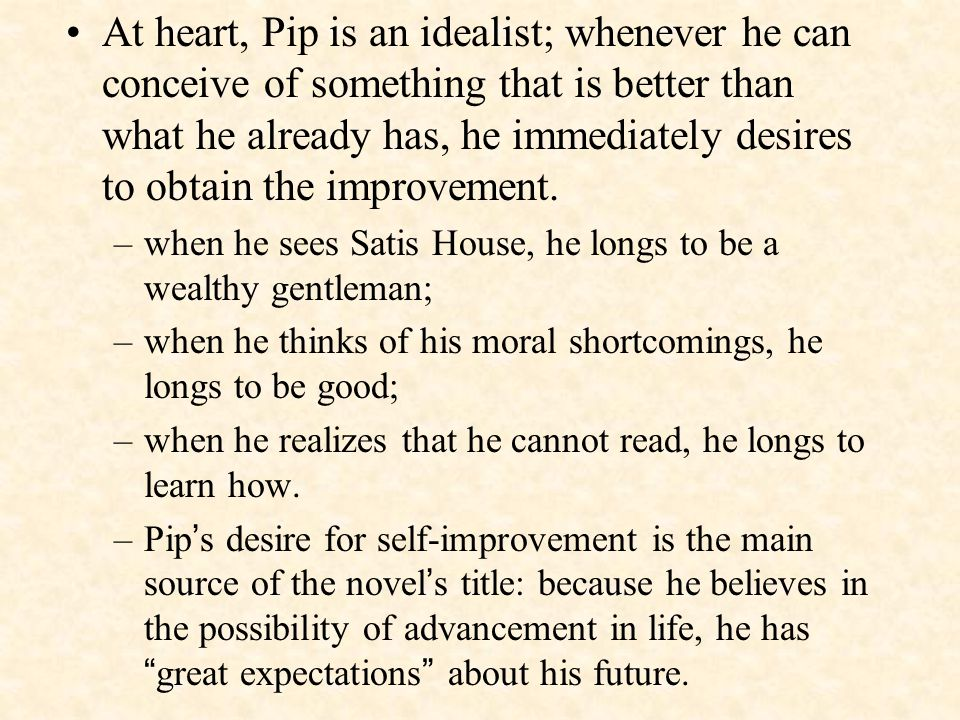 At heart, Pip is an idealist; whenever he can conceive of something that is better than what he already has, he immediately desires to obtain the improvement.